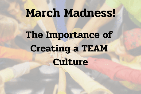 March Madness - The importance of creating a TEAM culture
